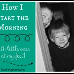 How I Start the Morning…with little ones at my feet!